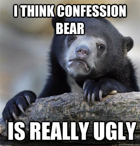 I think confession bear  is really ugly  Confession Bear