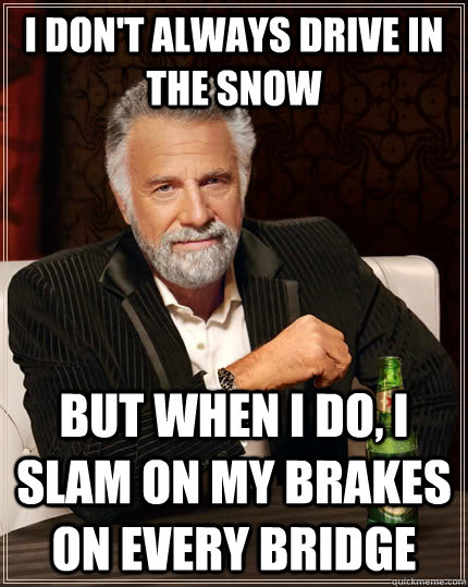 I don't always drive in the snow but when I do, i slam on my brakes on every bridge - I don't always drive in the snow but when I do, i slam on my brakes on every bridge  The Most Interesting Man In The World