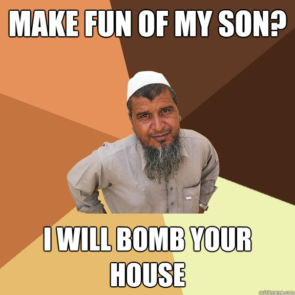 make fun of my son? i will bomb your house  Ordinary Muslim Man