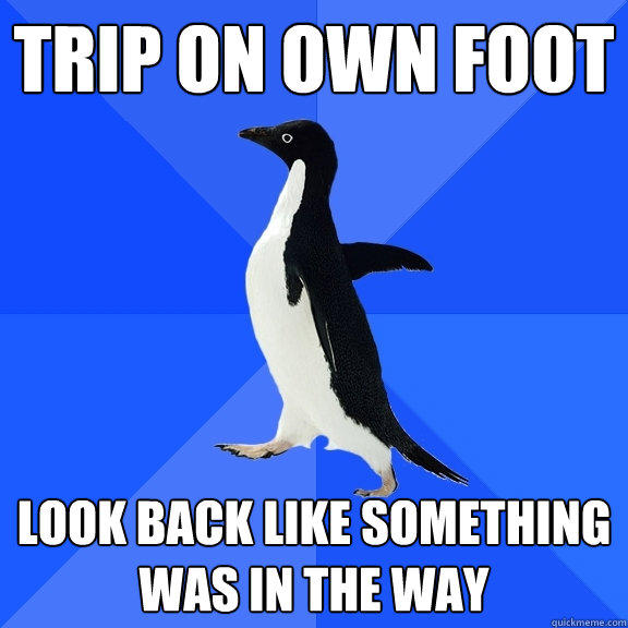 trip on own foot  look back like something was in the way - trip on own foot  look back like something was in the way  Socially Awkward Penguin