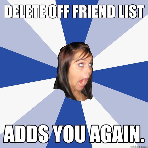 Delete off Friend List Adds you again. - Delete off Friend List Adds you again.  Annoying Facebook Girl