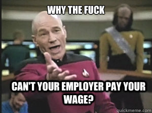 why the fuck can't your employer pay your wage? - why the fuck can't your employer pay your wage?  Annoyed Picard