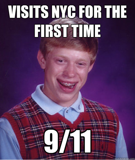 Visits Nyc for the first time 9/11 - Visits Nyc for the first time 9/11  Bad Luck Brian