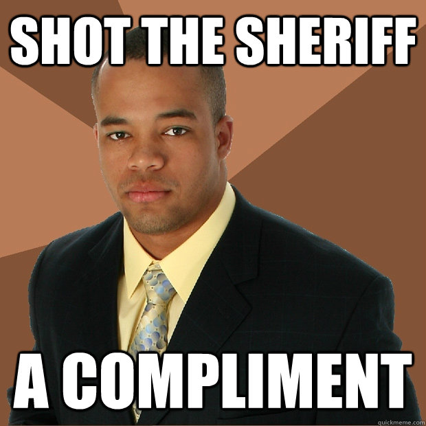 Shot the sheriff  A compliment - Shot the sheriff  A compliment  Successful Black Man