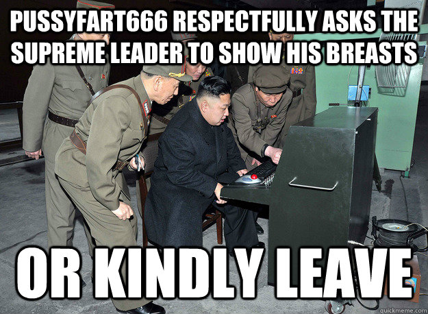 pussyfart666 respectfully asks the supreme leader to show his breasts or kindly leave - pussyfart666 respectfully asks the supreme leader to show his breasts or kindly leave  kim jong un
