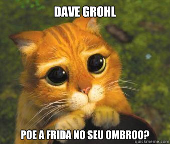 Dave Grohl Poe a frida no seu ombroo?