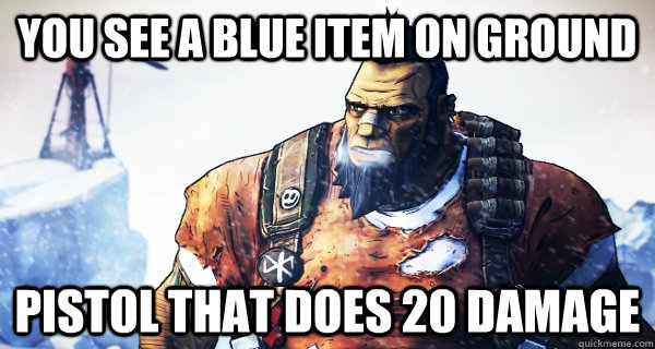 You see a blue item on ground Pistol that does 20 damage - You see a blue item on ground Pistol that does 20 damage  Borderlands Problems