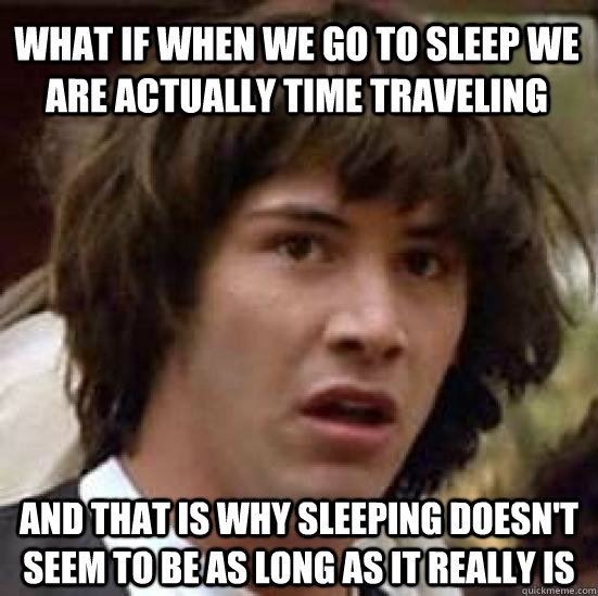 what if when we go to sleep we are actually time traveling and that is why sleeping doesn't seem to be as long as it really is - what if when we go to sleep we are actually time traveling and that is why sleeping doesn't seem to be as long as it really is  conspiracy keanu