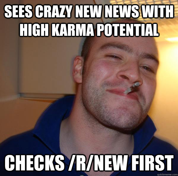 Sees crazy new news with high karma potential Checks /r/new first - Sees crazy new news with high karma potential Checks /r/new first  Misc