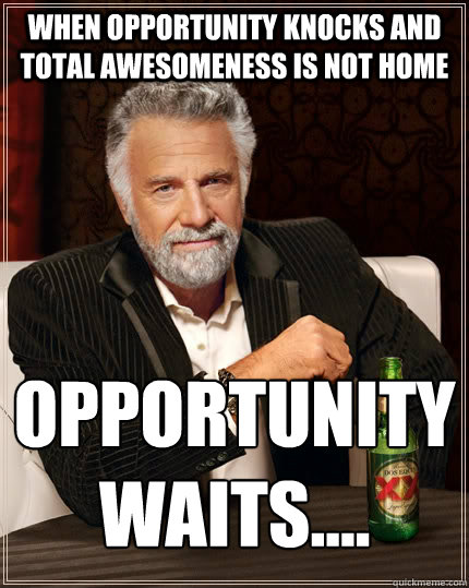 When opportunity knocks and total Awesomeness is not home Opportunity  Waits.... - When opportunity knocks and total Awesomeness is not home Opportunity  Waits....  The Most Interesting Man In The World