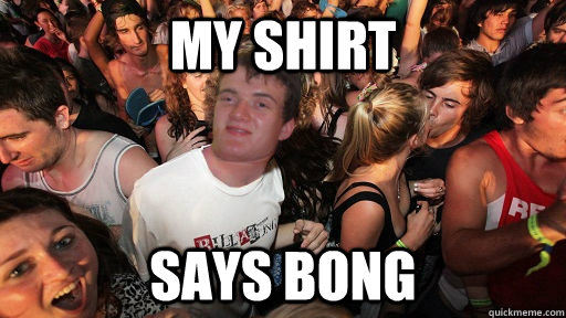 my shirt says bong - my shirt says bong  Sudden Clarity 10 Guy