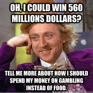 Oh, I could win 560 Millions Dollars? Tell me more about how I should spend my money on gambling instead of food. - Oh, I could win 560 Millions Dollars? Tell me more about how I should spend my money on gambling instead of food.  Condescending Wonka