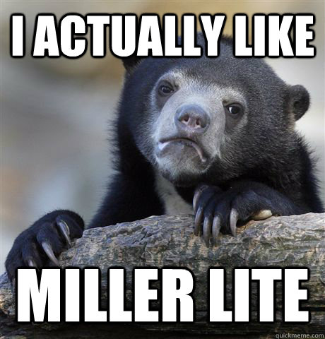 I ACTUALLY LIKE MILLER LITE - I ACTUALLY LIKE MILLER LITE  Confession Bear