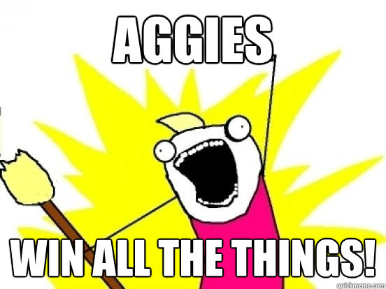 Aggies WIN ALL THE THINGS! - Aggies WIN ALL THE THINGS!  AGGIES