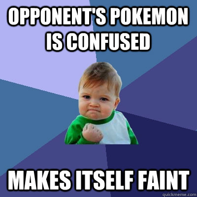 Opponent's pokemon is confused Makes itself faint - Opponent's pokemon is confused Makes itself faint  Success Kid