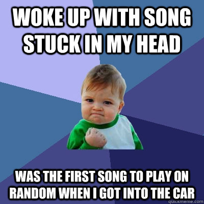Woke up with song stuck in my head Was the first song to play on random when I got into the car - Woke up with song stuck in my head Was the first song to play on random when I got into the car  Success Kid