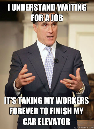 I understand waiting for a job It's taking my workers forever to finish my car elevator - I understand waiting for a job It's taking my workers forever to finish my car elevator  Relatable Romney