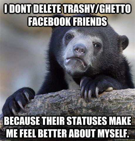 I dont delete trashy/ghetto facebook friends because their statuses make me feel better about myself. - I dont delete trashy/ghetto facebook friends because their statuses make me feel better about myself.  Confession Bear