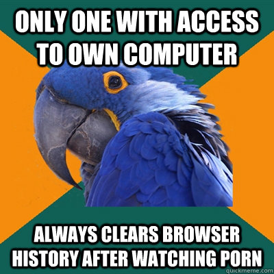 only one with access to own computer  always clears browser history after watching porn  - only one with access to own computer  always clears browser history after watching porn   Paranoid Parrot