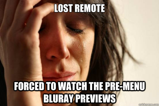 Lost remote Forced to watch the pre-menu bluray previews - Lost remote Forced to watch the pre-menu bluray previews  First World Problems