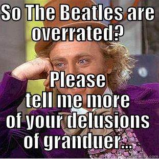 SO THE BEATLES ARE OVERRATED? PLEASE TELL ME MORE OF YOUR DELUSIONS OF GRANDUER... Creepy Wonka