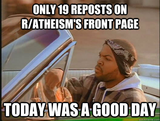 only 19 reposts on r/atheism's front page Today was a good day - only 19 reposts on r/atheism's front page Today was a good day  today was a good day