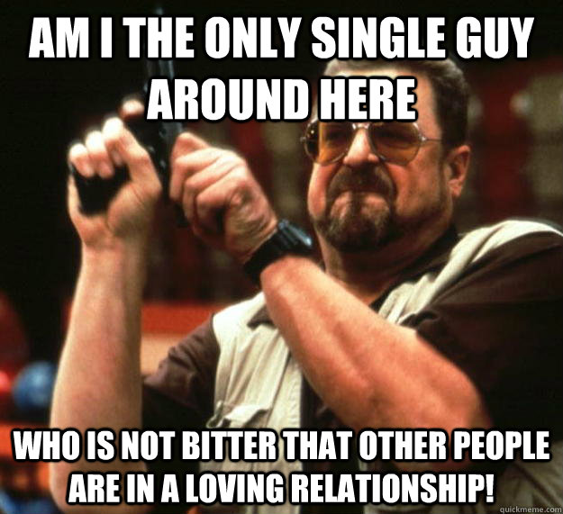 am I the only single guy around here Who is not bitter that other people are in a loving relationship! - am I the only single guy around here Who is not bitter that other people are in a loving relationship!  Angry Walter