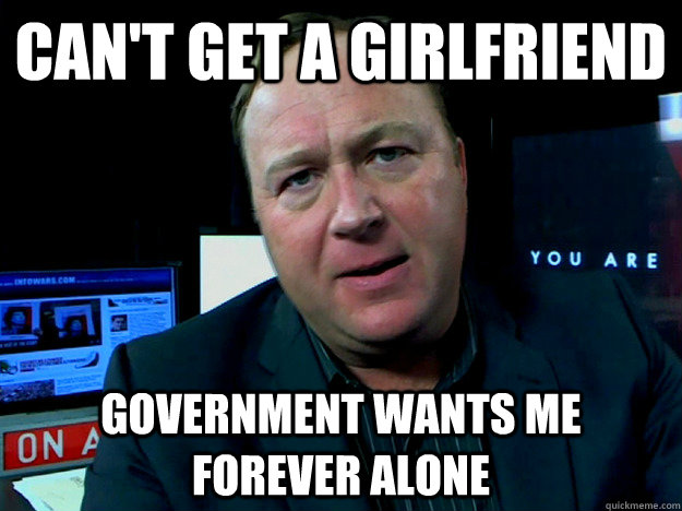 can't get a girlfriend government wants me forever alone