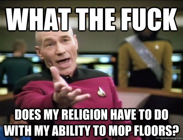 what the fuck does my religion have to do with my ability to mop floors? - what the fuck does my religion have to do with my ability to mop floors?  Annoyed Picard HD