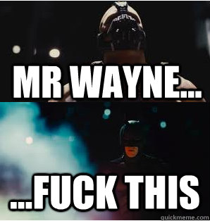 mr wayne... ...fuck this