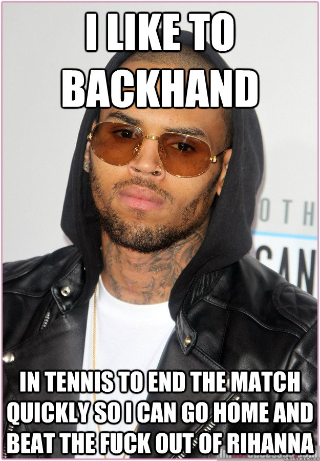 I like to backhand in tennis to end the match quickly so I can go home and beat the fuck out of Rihanna