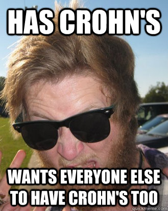 b4468c8341a8dcca2a89144982f66fa432cd3400bffefe1142b96b17a58f6a8b has crohn's wants everyone else to have crohn's too bitter,Crohns Meme