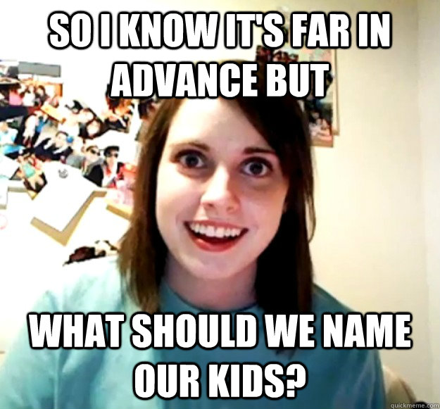So I know it's far in advance but what should we name our kids? - So I know it's far in advance but what should we name our kids?  Overly Attached Girlfriend