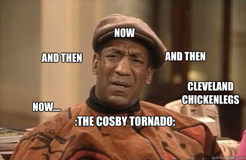 :The Cosby Tornado: Now.... And Then Now And then Cleveland Chickenlegs Danmit J I wasn't finished  Confused Cosby
