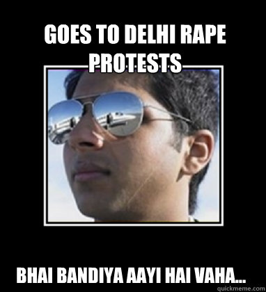 Goes to Delhi Rape Protests Bhai Bandiya aayi hai vaha...  Rich Delhi Boy