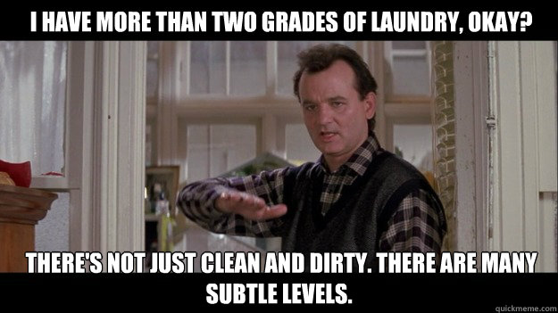 I have more than two grades of laundry, okay?  There's not just clean and dirty. There are many subtle levels. -  I have more than two grades of laundry, okay?  There's not just clean and dirty. There are many subtle levels.  Bill Murray
