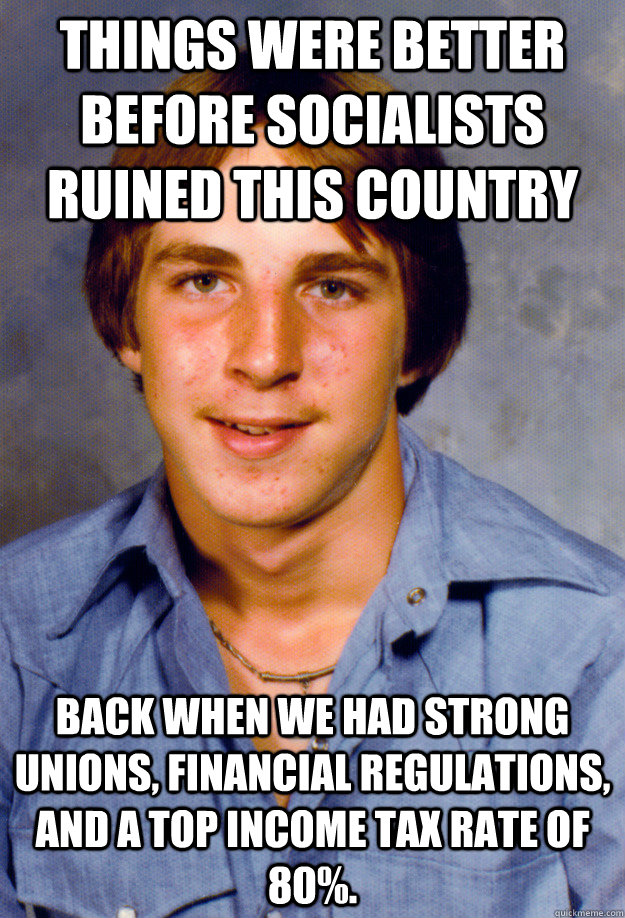 Things were better before socialists ruined this country Back when we had strong unions, financial regulations, and a top income tax rate of 80%. - Things were better before socialists ruined this country Back when we had strong unions, financial regulations, and a top income tax rate of 80%.  Old Economy Steven