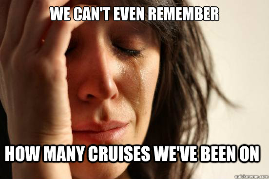 We can't even remember how many cruises we've been on - We can't even remember how many cruises we've been on  FirstWorldProblems