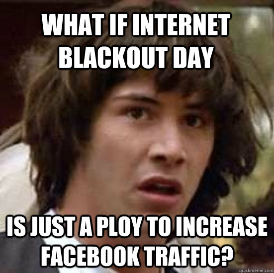 What if internet blackout day Is just a ploy to increase facebook traffic? - What if internet blackout day Is just a ploy to increase facebook traffic?  conspiracy keanu