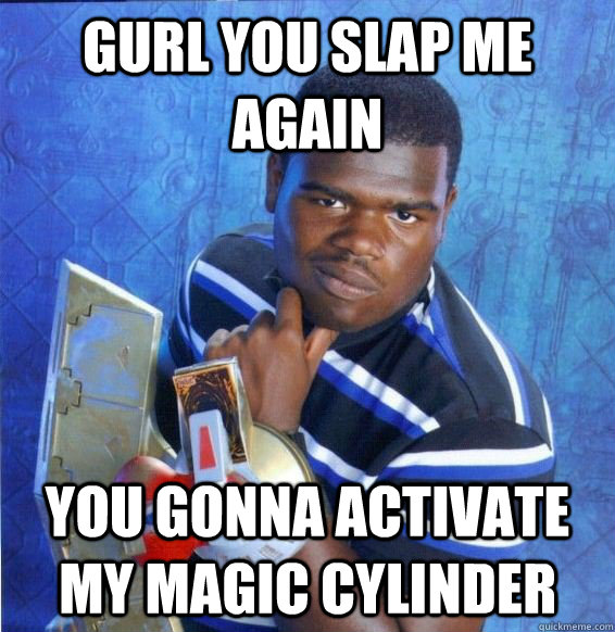 Gurl You Slap Me Again You Gonna Activate My Magic Cylinder Yugioh