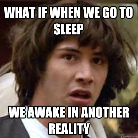What if when we go to sleep we awake in another reality - What if when we go to sleep we awake in another reality  conspiracy keanu