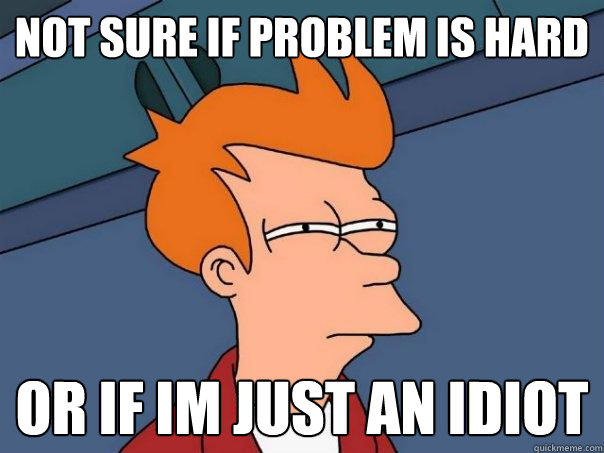 Not sure if problem is hard or if im just an idiot - Not sure if problem is hard or if im just an idiot  Futurama Fry