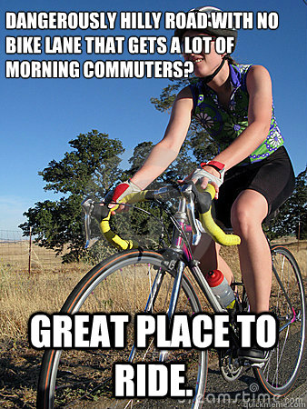 dangerously hilly road with no bike lane that gets a lot of morning commuters? great place to ride.  Scumbag cyclist