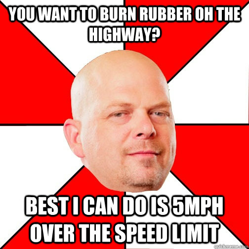 You want to burn rubber oh the highway? Best I can do is 5mph over the speed limit - You want to burn rubber oh the highway? Best I can do is 5mph over the speed limit  Pawn Star