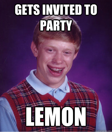 gets invited to party lemon - gets invited to party lemon  Bad Luck Brian