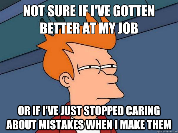 Not sure if I've gotten better at my job  Or if I've just stopped caring about mistakes when I make them - Not sure if I've gotten better at my job  Or if I've just stopped caring about mistakes when I make them  FuturamaFry