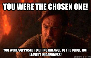 You were the chosen one! You were supposed to bring balance to the force, not leave it in darkness!