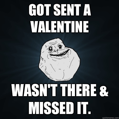 Got sent a valentine Wasn't there & missed it.  Forever Alone