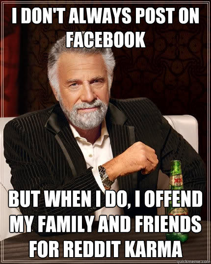 I don't always post on Facebook but when I do, I offend my family and friends for Reddit karma - I don't always post on Facebook but when I do, I offend my family and friends for Reddit karma  The Most Interesting Man In The World