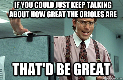 If you could just keep talking about how great the orioles are that'd be great - If you could just keep talking about how great the orioles are that'd be great  Office Space